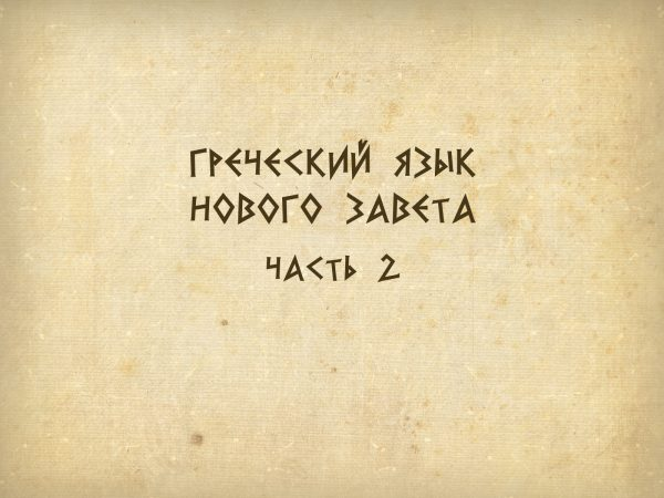 Греческий язык Нового Завета. Часть 2